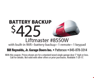 Battery backup $425 Liftmaster #8550W with built-in Wifi - battery backup - 1 remote - 1 keypad. With this coupon. Prices shown are for a standard wood single garage door 7' high or less. Call for details. Not valid with other offers or prior purchases. Available 7-28-17.