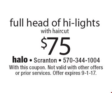 $75 full head of hi-lights with haircut. With this coupon. Not valid with other offers or prior services. Offer expires 9-1-17.