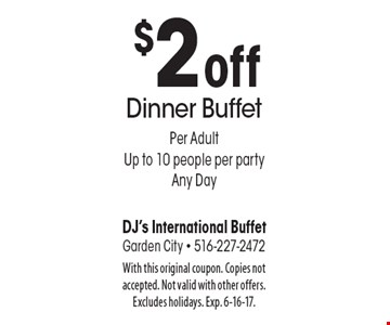 $2 off Dinner Buffet. Per adult, up to 10 people per party, any day. With this original coupon. Copies not accepted. Not valid with other offers. Excludes holidays. Exp. 6-16-17.