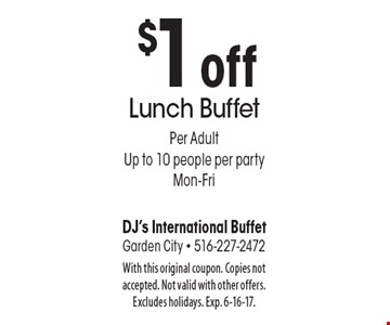 $1 off Lunch Buffet. Per adult, up to 10 people per party, Mon-Fri. With this original coupon. Copies not accepted. Not valid with other offers. Excludes holidays. Exp. 6-16-17.