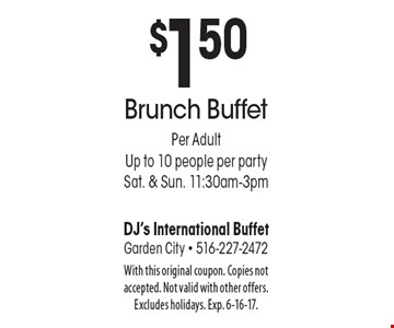 $1.50 off Brunch Buffet. Per adult, up to 10 people per party, Sat. & Sun. 11:30am-3pm. With this original coupon. Copies not accepted. Not valid with other offers. Excludes holidays. Exp. 6-16-17.