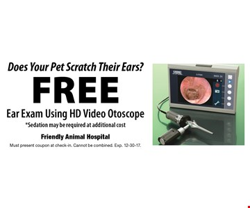 Does Your Pet Scratch Their Ears? Free Ear Exam Using HD Video Otoscope. Sedation may be required at additional cost. Must present coupon at check-in. Cannot be combined. Exp. 12-30-17.