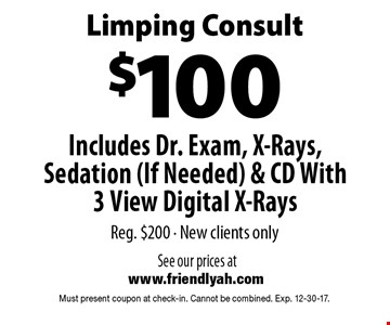 Limping Consult $100. Includes Dr. Exam, X-Rays, Sedation (If Needed) & CD With 3 View Digital X-Rays. Reg. $200. New clients only. Must present coupon at check-in. Cannot be combined. Exp. 12-30-17.