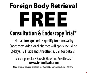 Foreign Body Retrieval: Free Consultation & Endoscopy Trial. Not all foreign bodies qualify for removal by Endoscopy. Additional charges will apply including X-Rays, IV Fluids and Anesthesia. Call for details. Must present coupon at check-in. Cannot be combined. Exp. 12-30-17.