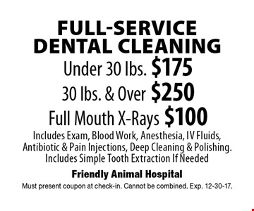 Full-Service Dental Cleaning: Under 30 lbs. $175, 30 lbs. & Over $250, Full Mouth X-Rays $100. Includes Exam, Blood Work, Anesthesia, IV Fluids, Antibiotic & Pain Injections, Deep Cleaning & Polishing. Includes Simple Tooth Extraction If Needed. Must present coupon at check-in. Cannot be combined. Exp. 12-30-17.