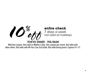 10% off entire check. 7 days a week. Not valid on holidays. With this coupon. Not valid on Mother's Day. One coupon per check. Not valid with other offers. Not valid with All-You-Can-Eat Sushi. Not valid during lunch. Expires 9-1-17.