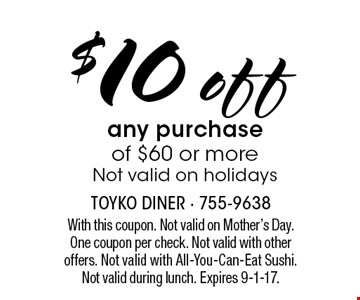 $10 off any purchase of $60 or more. Not valid on holidays. With this coupon. Not valid on Mother's Day. One coupon per check. Not valid with other offers. Not valid with All-You-Can-Eat Sushi. Not valid during lunch. Expires 9-1-17.