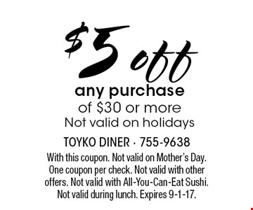$5 off any purchase of $30 or more. Not valid on holidays. With this coupon. Not valid on Mother's Day. One coupon per check. Not valid with other offers. Not valid with All-You-Can-Eat Sushi. Not valid during lunch. Expires 9-1-17.