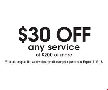 $30 off any service of $200 or more. With this coupon. Not valid with other offers or prior purchases. Expires 5-12-17.
