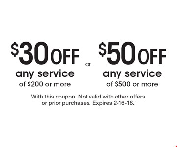 $30 Off any service of $200 or more. $50 Off any service of $500 or more. With this coupon. Not valid with other offers or prior purchases. Expires 2-16-18.