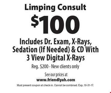 Limping consult. $100 includes Dr. exam, x-rays, sedation (If needed) & CD with 3 view digital x-rays. Reg. $200. New clients only. Must present coupon at check-in. Cannot be combined. Exp. 10-31-17.