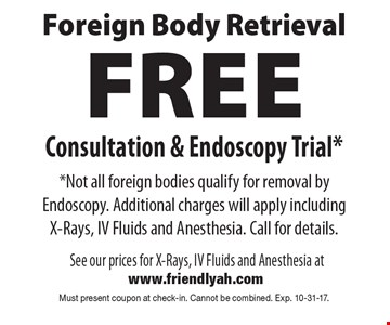 Foreign body retrieval. Free consultation & endoscopy trial. Not all foreign bodies qualify for removal by endoscopy. Additional charges will apply including x-rays, IV fluids and anesthesia. Call for details. Must present coupon at check-in. Cannot be combined. Exp. 10-31-17.