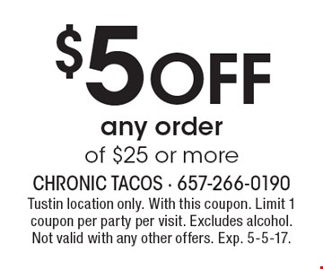 $5 Off any order of $25 or more. Tustin location only. With this coupon. Limit 1 coupon per party per visit. Excludes alcohol. Not valid with any other offers. Exp. 5-5-17.
