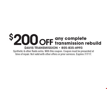 $200 Off any complete transmission rebuild. Synthetic & other fluids extra. With this coupon. Coupon must be presented at time of repair. Not valid with other offers or prior services. Expires 7/7/17.
