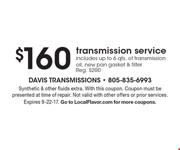 $160 transmission service includes up to 6 qts. of transmission oil, new pan gasket & filter Reg. $200. Synthetic & other fluids extra. With this coupon. Coupon must be presented at time of repair. Not valid with other offers or prior services. Expires 9-22-17. Go to LocalFlavor.com for more coupons.