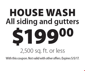 $199.00 house wash. All siding and gutters 2,500 sq. ft. or less. With this coupon. Not valid with other offers. Expires 5/5/17.
