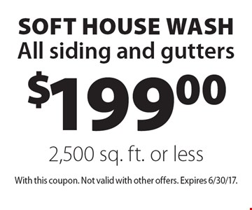 $199.00 Soft house wash. All siding and gutters 2,500 sq. ft. or less. With this coupon. Not valid with other offers. Expires 6/30/17.