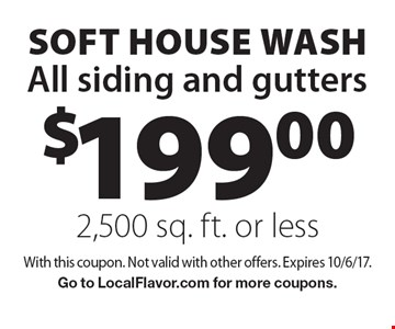 $199.00 SOFT house wash All siding and gutters 2,500 sq. ft. or less. With this coupon. Not valid with other offers. Expires 10/6/17. Go to LocalFlavor.com for more coupons.