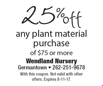 25% off any plant material purchase of $75 or more. With this coupon. Not valid with other offers. Expires 8-11-17.