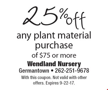 25% off any plant material purchase of $75 or more. With this coupon. Not valid with other offers. Expires 9-22-17.