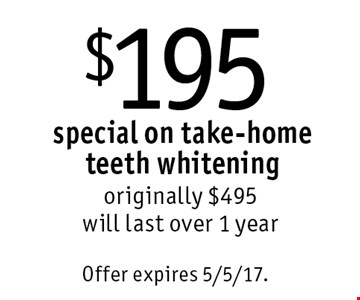 $195 special on take-home teeth whitening. Originally $495. Will last over 1 year. Offer expires 5/5/17.