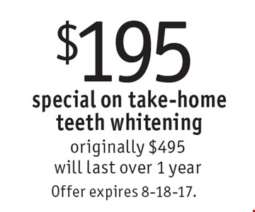 $195 special on take-home teeth whitening originally $495. will last over 1 year. Offer expires 8-18-17.