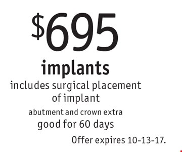 $695 implants. Includes surgical placement of implant abutment and crown extra. Good for 60 days. Offer expires 10-13-17.