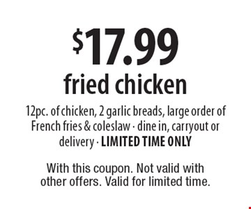 $17.99 fried chicken. 12pc. of chicken, 2 garlic breads, large order of French fries & coleslaw. Dine in, carryout or delivery. LIMITED TIME ONLY. With this coupon. Not valid with other offers. Valid for limited time.