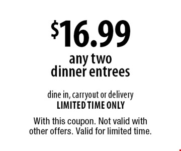 $16.99 any two dinner entrees. Dine in, carryout or delivery. Limited time only. With this coupon. Not valid with other offers. Valid for limited time.