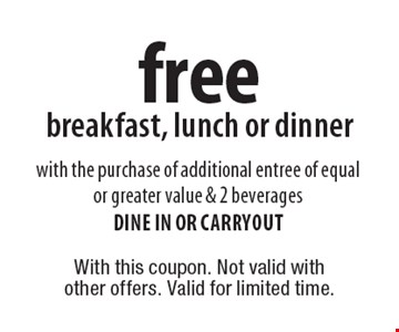 Free breakfast, lunch or dinner with the purchase of additional entree of equal or greater value & 2 beverages. Dine in or carryout. With this coupon. Not valid with other offers. Valid for limited time.