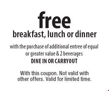 free breakfast, lunch or dinner with the purchase of additional entree of equal or greater value & 2 beverages dine in or carryout. With this coupon. Not valid with other offers. Valid for limited time.
