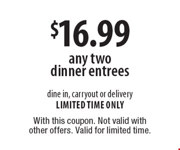 $16.99 any two dinner entrees dine in, carryout or delivery limited time only. With this coupon. Not valid with other offers. Valid for limited time.