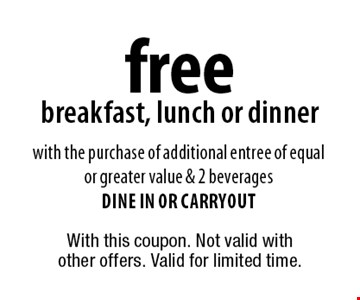 free breakfast, lunch or dinner. With the purchase of additional entree of equal or greater value & 2 beverages. Dine in or carryout. With this coupon. Not valid with other offers. Valid for limited time.