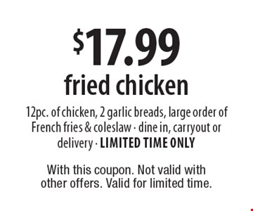 $17.99 fried chicken–12pc. of chicken, 2 garlic breads, large order of French fries & coleslaw. Dine in, carryout or delivery. Limited time only. With this coupon. Not valid with other offers. Valid for limited time.
