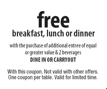 Free breakfast, lunch or dinner with the purchase of additional entree of equal or greater value & 2 beverages. Dine in or carryout. With this coupon. Not valid with other offers. One coupon per table. Valid for limited time.
