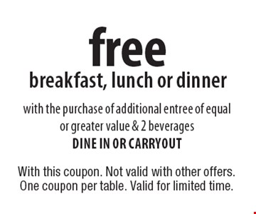 Free breakfast, lunch or dinner with the purchase of additional entree of equal or greater value & 2 beverages dine in or carryout. With this coupon. Not valid with other offers. One coupon per table. Valid for limited time.