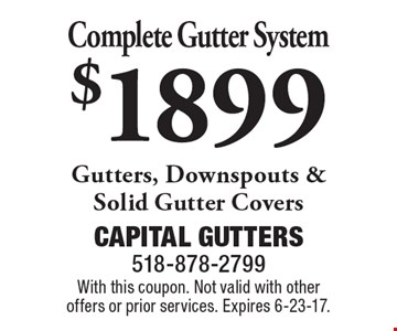 $1899 Complete Gutter System. Gutters, Downspouts & Solid Gutter Covers. With this coupon. Not valid with other offers or prior services. Expires 6-23-17.