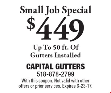 $449 Small Job Special. Up To 50 ft. of gutters installed. With this coupon. Not valid with other offers or prior services. Expires 6-23-17.