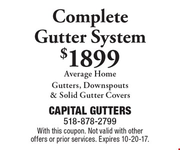 Complete gutter system $1899 average home. Gutters, downspouts & solid gutter covers. With this coupon. Not valid with other offers or prior services. Expires 10-20-17.