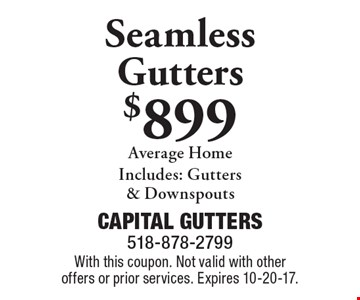 Seamless gutters $899 average home. Includes: Gutters & Downspouts. With this coupon. Not valid with other offers or prior services. Expires 10-20-17.