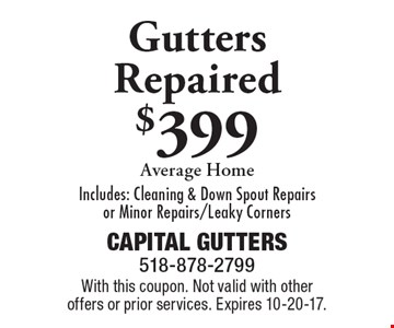 Gutters repaired $399 average home. Includes: cleaning & down spout repairs or minor repairs/leaky corners. With this coupon. Not valid with other offers or prior services. Expires 10-20-17.