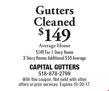 Gutters cleaned $149 average home. $149 for 1-story home. 2-story home additional $50 average. With this coupon. Not valid with other offers or prior services. Expires 10-20-17.