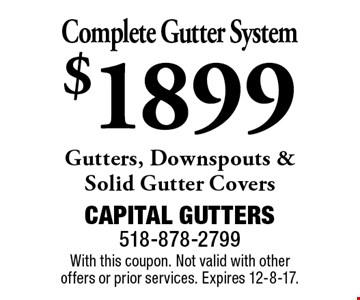 $1899 Complete Gutter System. Gutters, Downspouts & Solid Gutter Covers. With this coupon. Not valid with other offers or prior services. Expires 12-8-17.