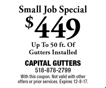 $449 Small Job Special. Up To 50 ft. Of Gutters Installed. With this coupon. Not valid with other offers or prior services. Expires 12-8-17.