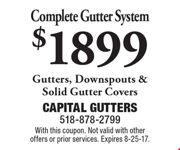 $1899 Complete Gutter System Gutters, Downspouts & Solid Gutter Covers. With this coupon. Not valid with other offers or prior services. Expires 8-25-17.