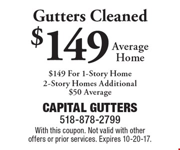 $149 Average Home Gutters Cleaned, $149 For 1-Story Home 2-Story Homes Additional $50 Average. With this coupon. Not valid with other offers or prior services. Expires 10-20-17.
