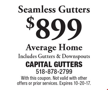 $899 Seamless Gutters Average Home Includes Gutters & Downspouts. With this coupon. Not valid with other offers or prior services. Expires 10-20-17.