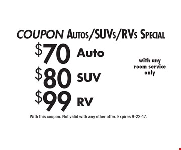 COUPON Autos/SUVs/RVs Special $99 RV. $80 SUV. $70 Auto. With this coupon. Not valid with any other offer. Expires 9-22-17.
