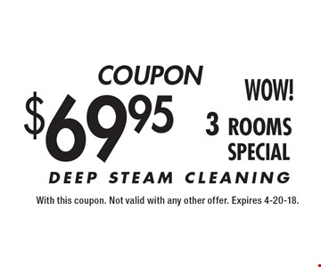 COUPON $69.95 3 rooms SPECIAL. With this coupon. Not valid with any other offer. Expires 4-20-18.