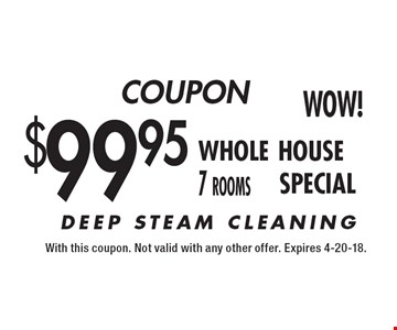 COUPON $99.95 whole house 7 rooms SPECIAL. With this coupon. Not valid with any other offer. Expires 4-20-18.